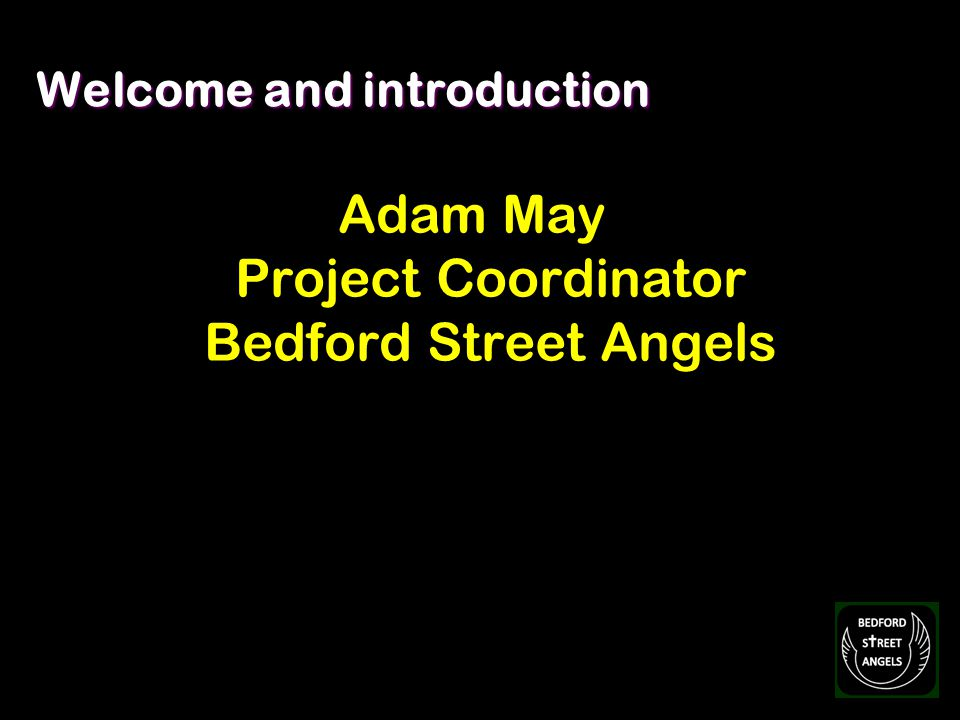 Welcome and introduction Adam May Project Coordinator Bedford Street Angels