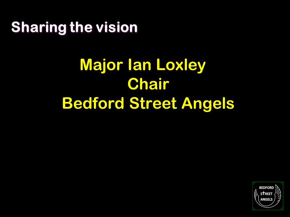Sharing the vision Major Ian Loxley Chair Bedford Street Angels