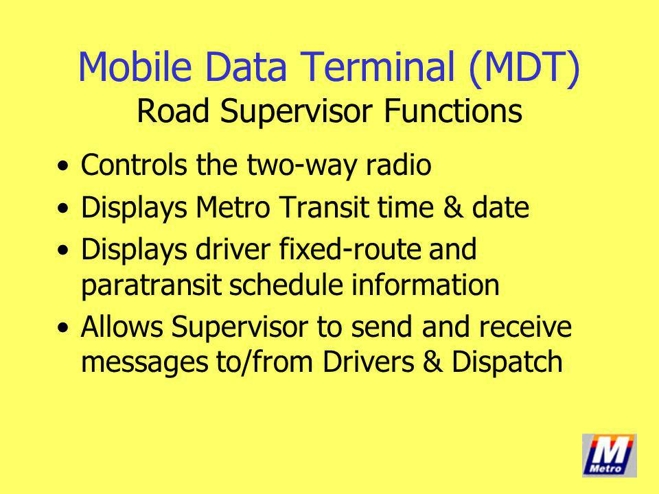 Controls the two-way radio Displays Metro Transit time & date Displays driver fixed-route and paratransit schedule information Allows Supervisor to se
