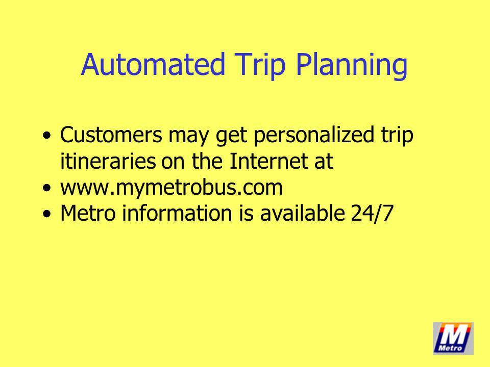 Customers may get personalized trip itineraries on the Internet at www.mymetrobus.com Metro information is available 24/7 Automated Trip Planning