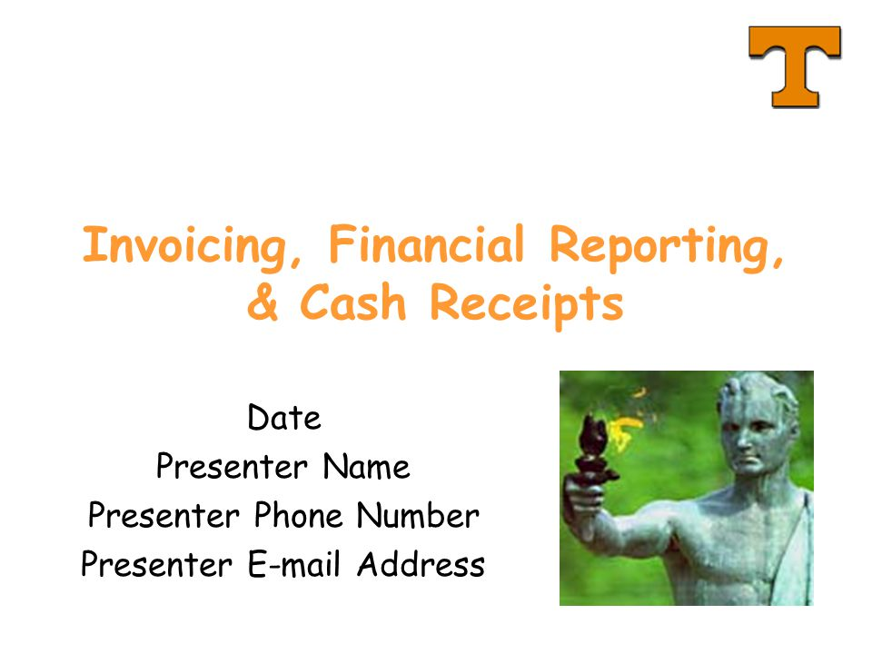 Invoicing, Financial Reporting, & Cash Receipts Date Presenter Name Presenter Phone Number Presenter E-mail Address