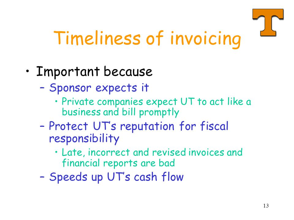 13 Timeliness of invoicing Important because –Sponsor expects it Private companies expect UT to act like a business and bill promptly –Protect UTs rep