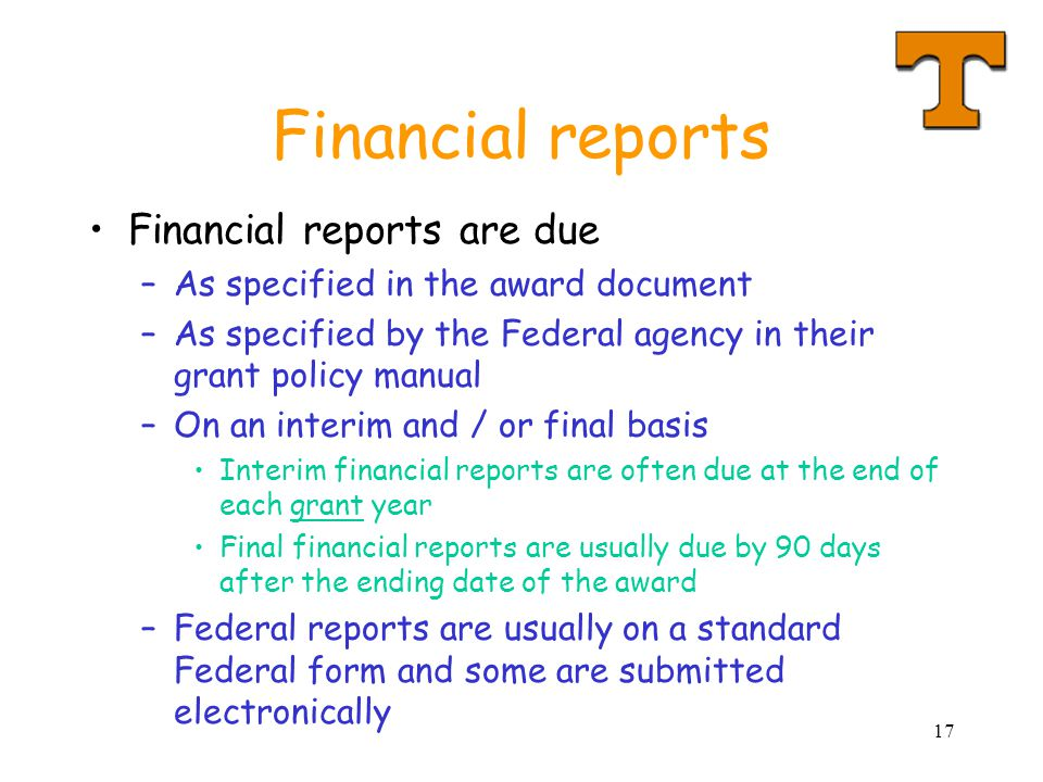 17 Financial reports Financial reports are due –As specified in the award document –As specified by the Federal agency in their grant policy manual –O