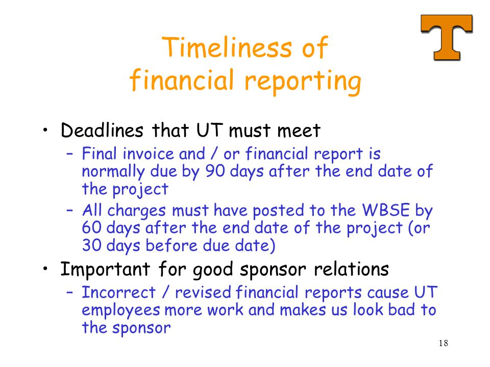 18 Timeliness of financial reporting Deadlines that UT must meet –Final invoice and / or financial report is normally due by 90 days after the end dat