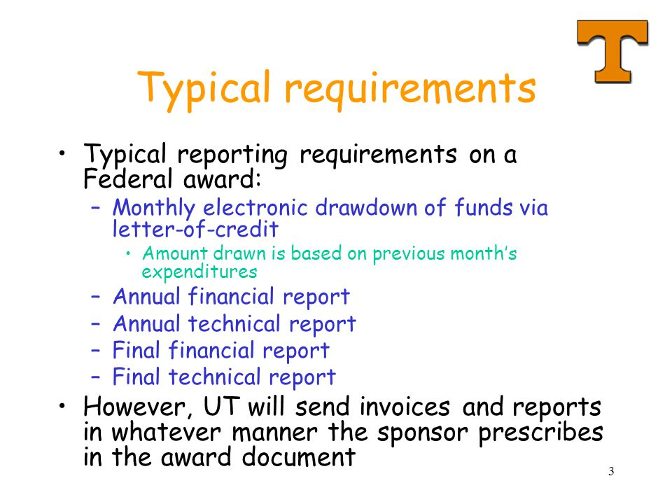 3 Typical requirements Typical reporting requirements on a Federal award: –Monthly electronic drawdown of funds via letter-of-credit Amount drawn is b