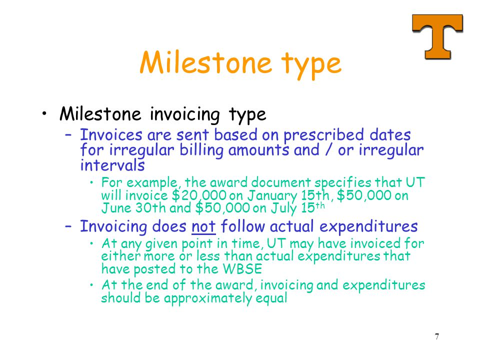 7 Milestone type Milestone invoicing type –Invoices are sent based on prescribed dates for irregular billing amounts and / or irregular intervals For