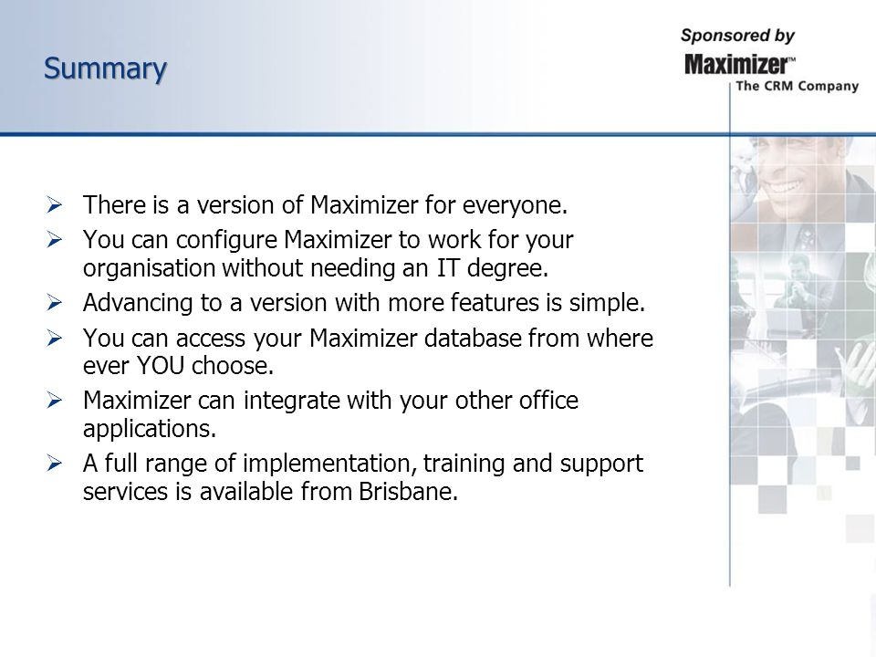 Summary There is a version of Maximizer for everyone. You can configure Maximizer to work for your organisation without needing an IT degree. Advancin