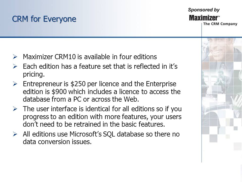 CRM for Everyone Maximizer CRM10 is available in four editions Each edition has a feature set that is reflected in its pricing. Entrepreneur is $250 p