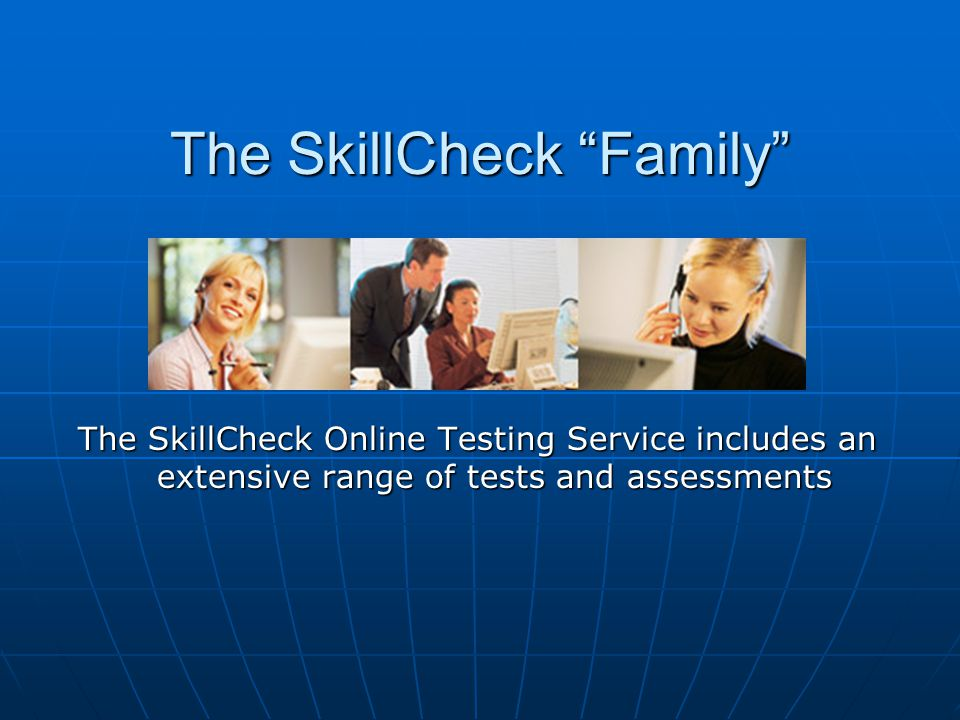 The SkillCheck Family The SkillCheck Online Testing Service includes an extensive range of tests and assessments