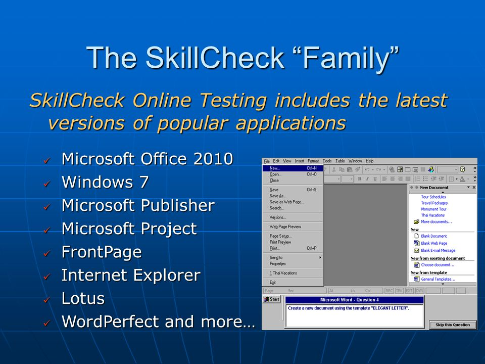 The SkillCheck Family SkillCheck Online Testing includes the latest versions of popular applications Microsoft Office 2010 Microsoft Office 2010 Windows 7 Windows 7 Microsoft Publisher Microsoft Publisher Microsoft Project Microsoft Project FrontPage FrontPage Internet Explorer Internet Explorer Lotus Lotus WordPerfect and more… WordPerfect and more…