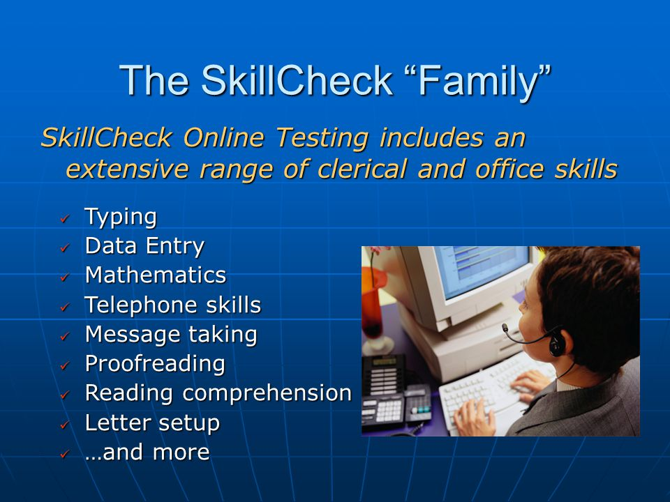 The SkillCheck Family SkillCheck Online Testing includes an extensive range of clerical and office skills Typing Typing Data Entry Data Entry Mathematics Mathematics Telephone skills Telephone skills Message taking Message taking Proofreading Proofreading Reading comprehension Reading comprehension Letter setup Letter setup …and more …and more