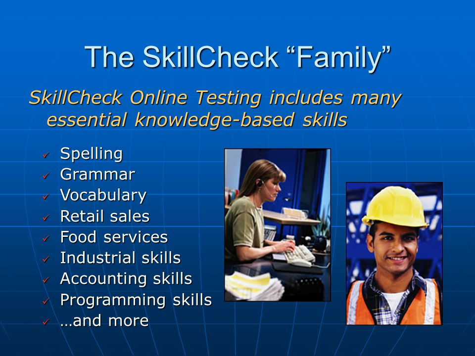 The SkillCheck Family SkillCheck Online Testing includes many essential knowledge-based skills Spelling Spelling Grammar Grammar Vocabulary Vocabulary Retail sales Retail sales Food services Food services Industrial skills Industrial skills Accounting skills Accounting skills Programming skills Programming skills …and more …and more