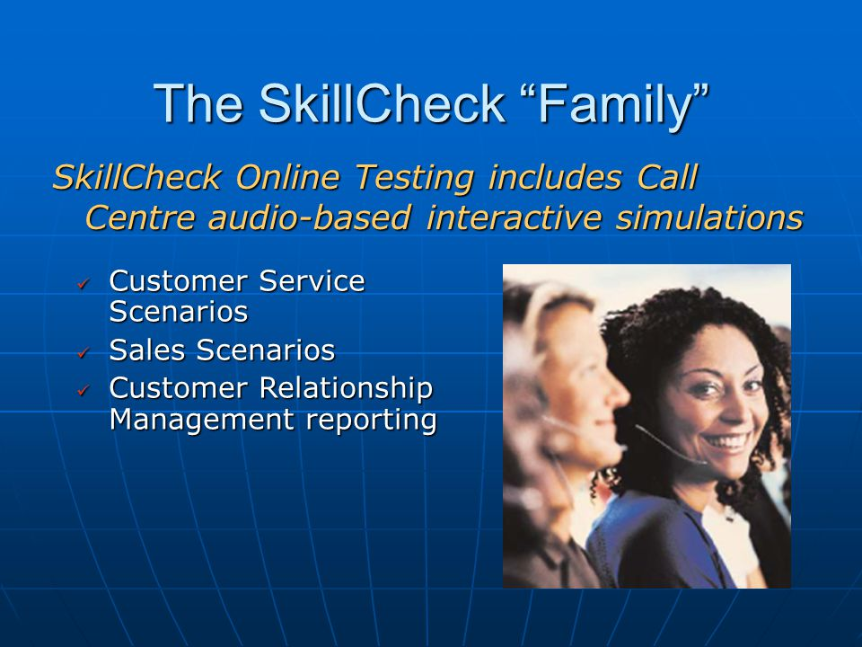 The SkillCheck Family SkillCheck Online Testing includes Call Centre audio-based interactive simulations Customer Service Scenarios Customer Service Scenarios Sales Scenarios Sales Scenarios Customer Relationship Management reporting Customer Relationship Management reporting
