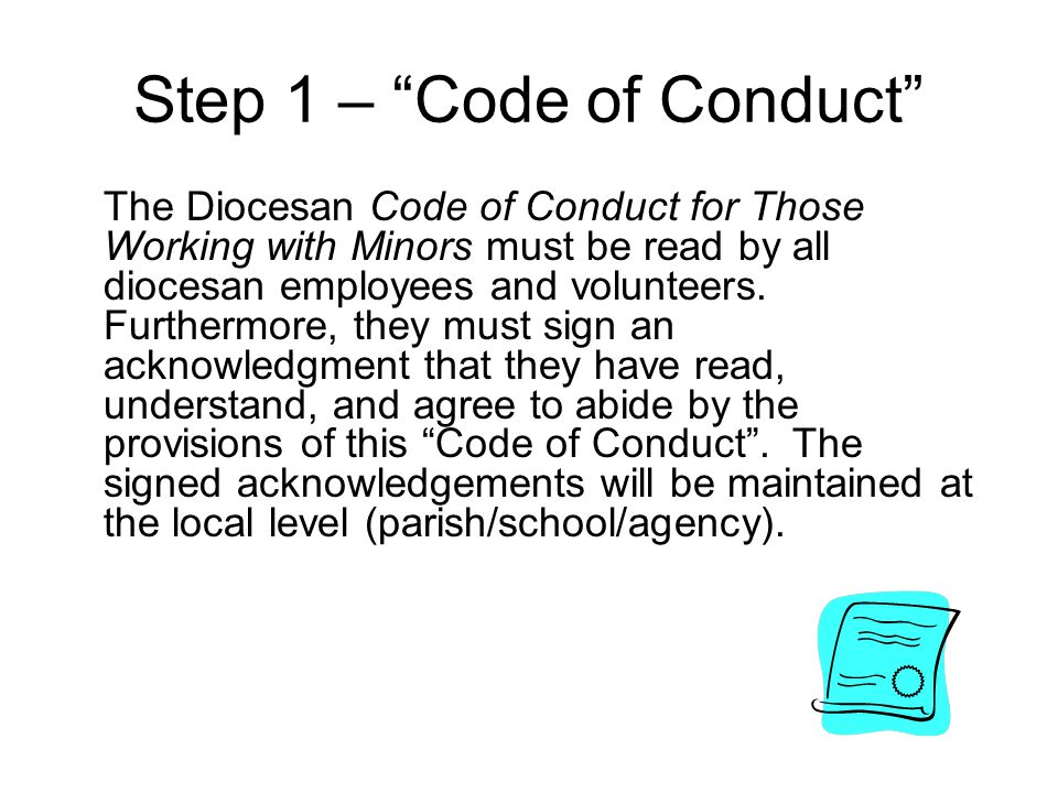 Step 1 – Code of Conduct The Diocesan Code of Conduct for Those Working with Minors must be read by all diocesan employees and volunteers. Furthermore