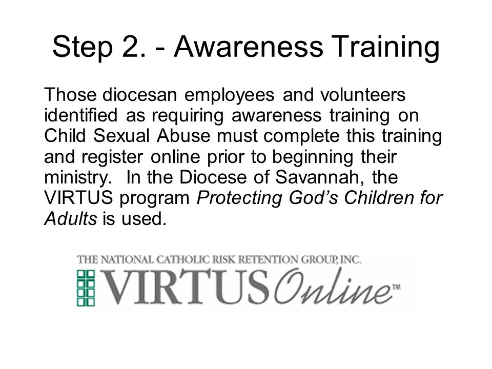 Step 2. - Awareness Training Those diocesan employees and volunteers identified as requiring awareness training on Child Sexual Abuse must complete th