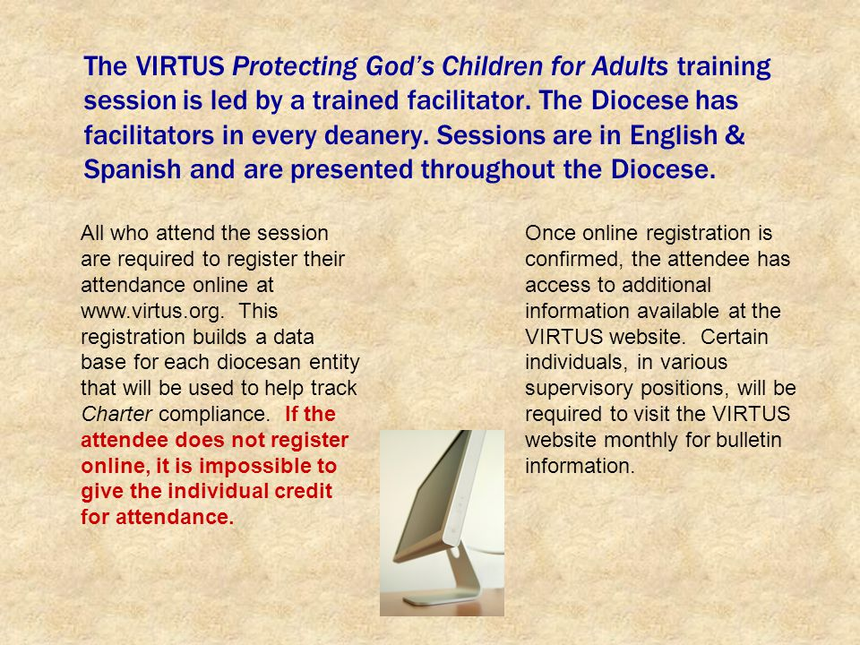 The VIRTUS Protecting Gods Children for Adults training session is led by a trained facilitator. The Diocese has facilitators in every deanery. Sessio