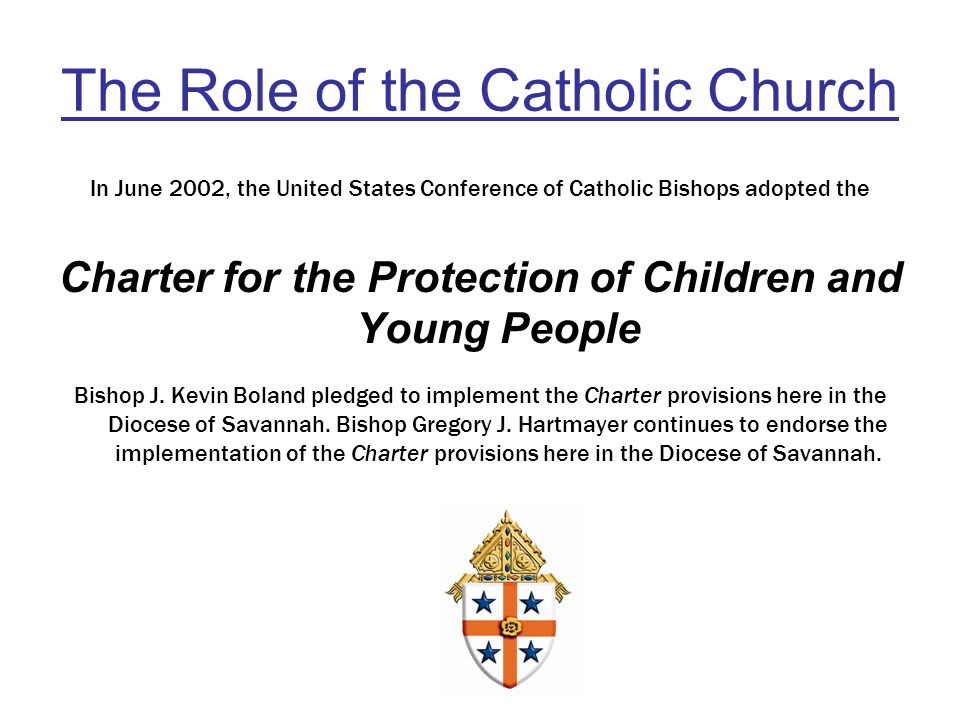 The Role of the Catholic Church In June 2002, the United States Conference of Catholic Bishops adopted the Charter for the Protection of Children and