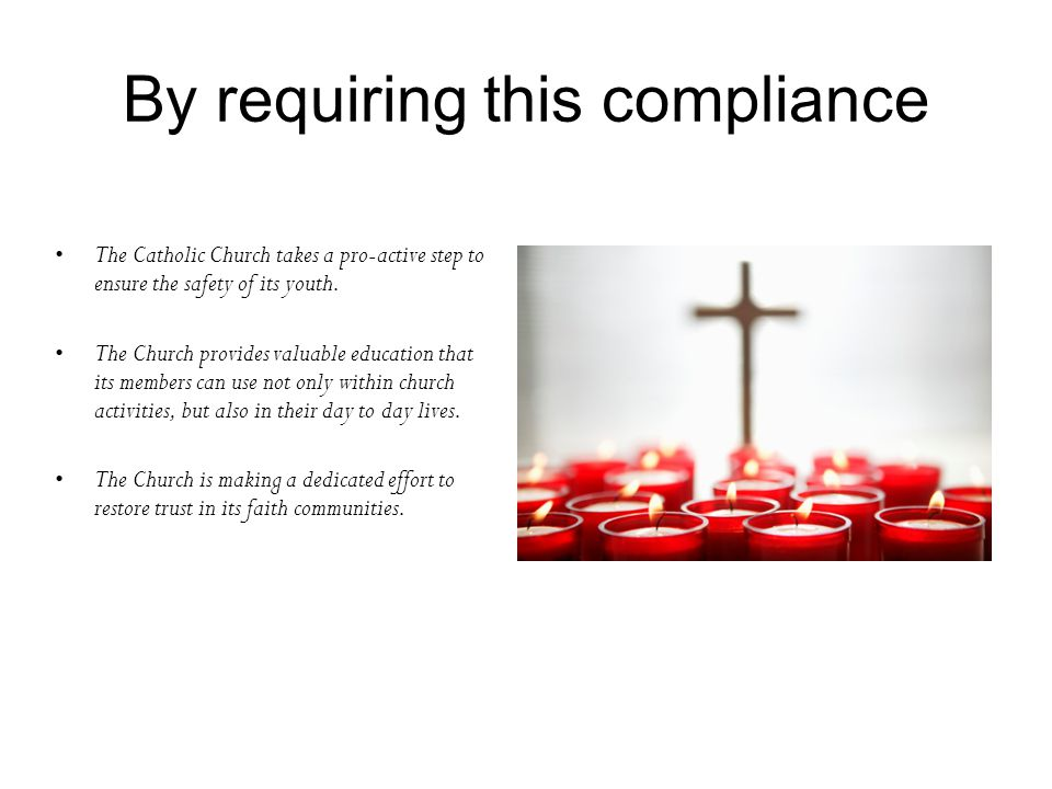 By requiring this compliance The Catholic Church takes a pro-active step to ensure the safety of its youth. The Church provides valuable education tha