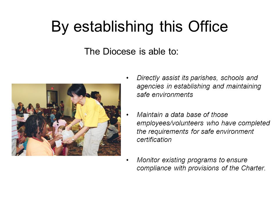 By establishing this Office Directly assist its parishes, schools and agencies in establishing and maintaining safe environments Maintain a data base