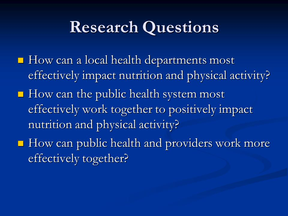 Research Questions How can a local health departments most effectively impact nutrition and physical activity? How can a local health departments most