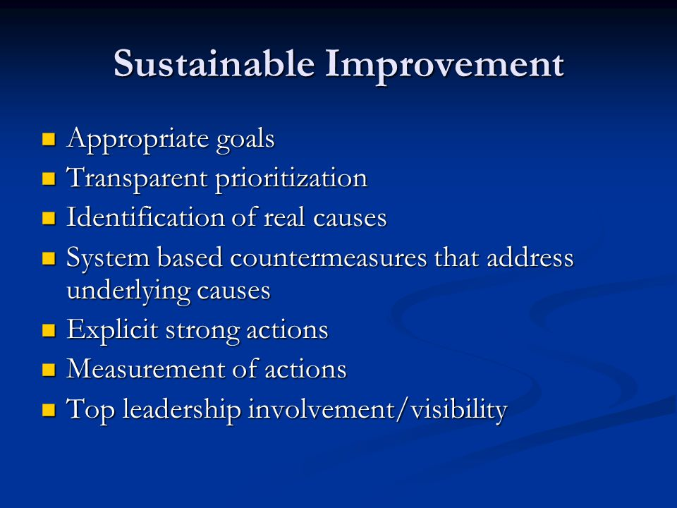 Sustainable Improvement Appropriate goals Appropriate goals Transparent prioritization Transparent prioritization Identification of real causes Identi