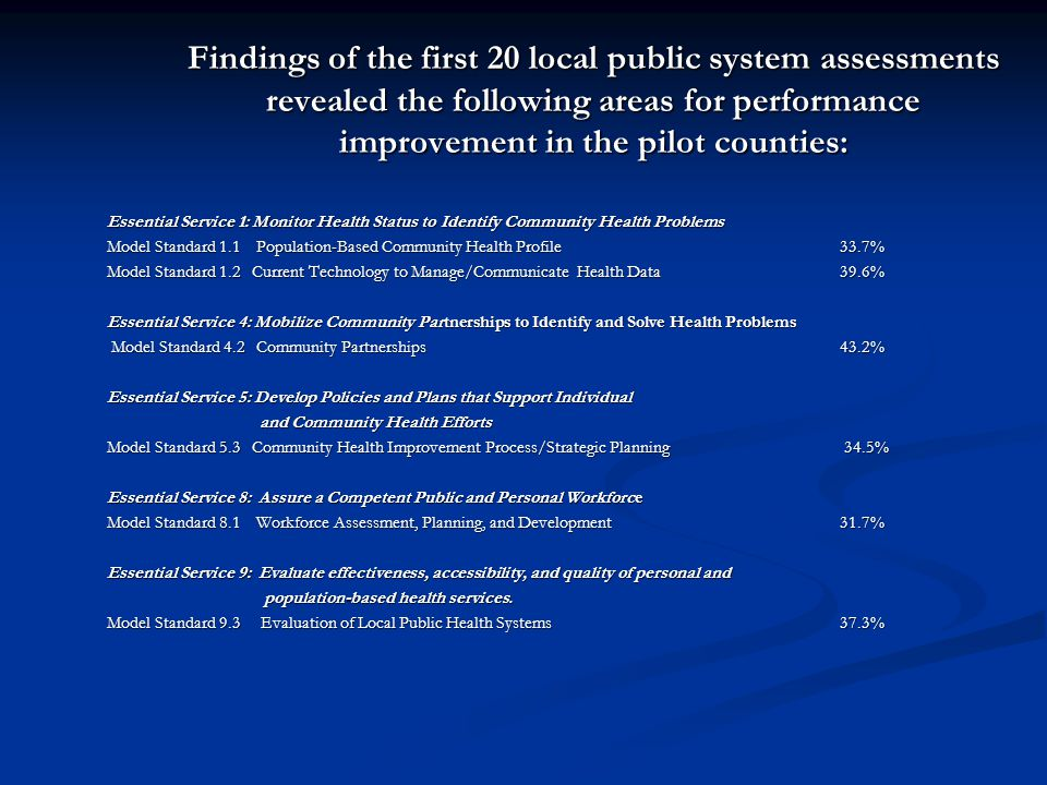 Findings of the first 20 local public system assessments revealed the following areas for performance improvement in the pilot counties: Essential Ser