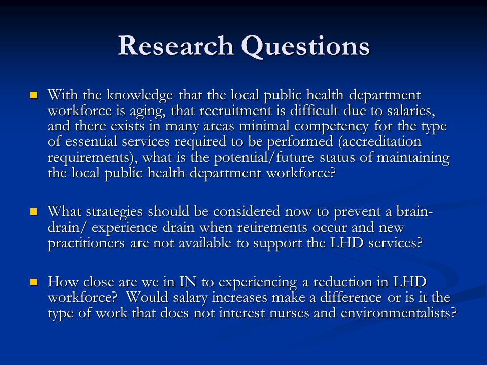 Research Questions With the knowledge that the local public health department workforce is aging, that recruitment is difficult due to salaries, and t