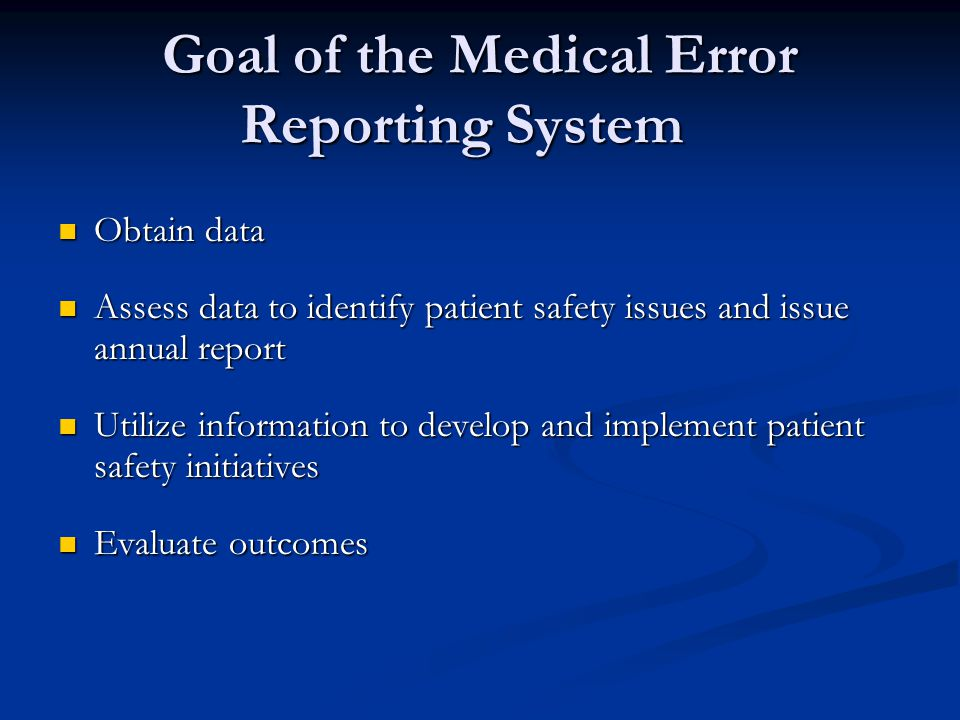 Goal of the Medical Error Reporting System Obtain data Obtain data Assess data to identify patient safety issues and issue annual report Assess data t
