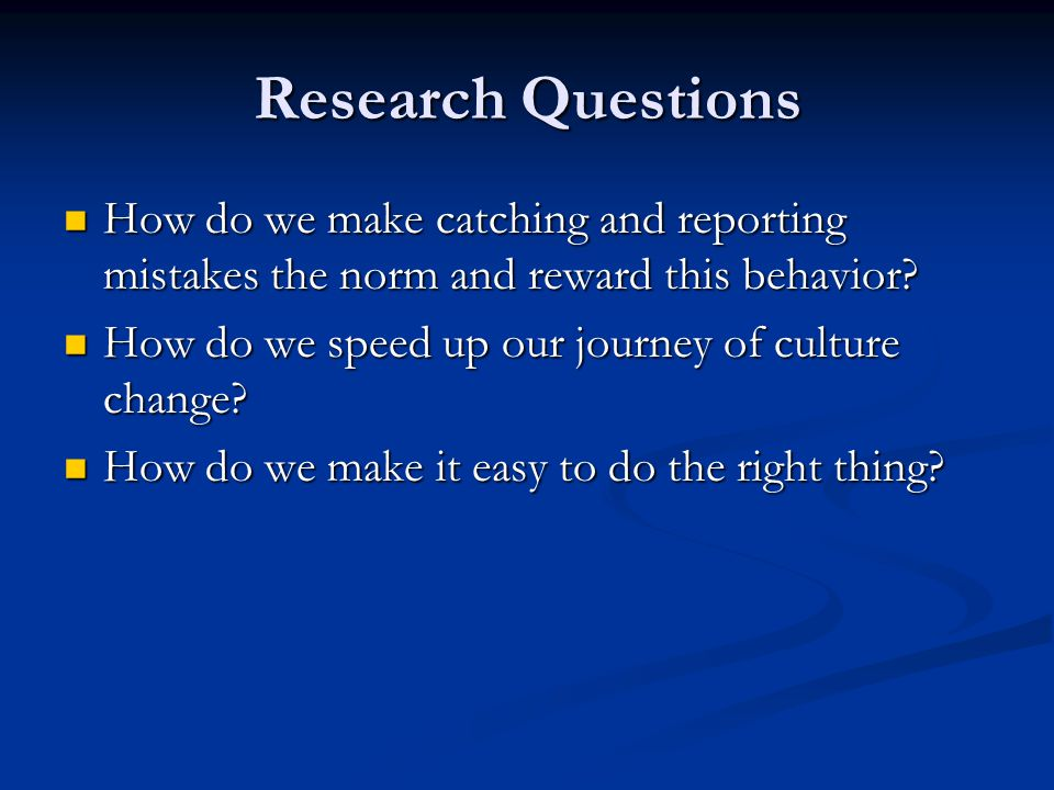 Research Questions How do we make catching and reporting mistakes the norm and reward this behavior? How do we make catching and reporting mistakes th