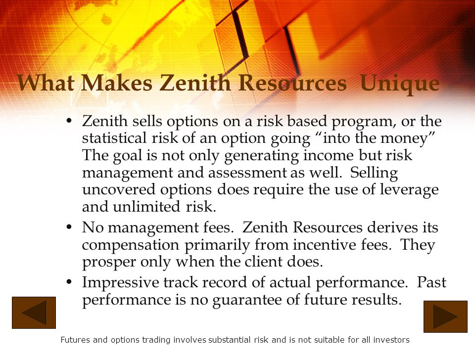 How the Index Option Program Works It is the intention of Zenith Resources to write mainly out-of- the-money puts and calls, which means it will write puts which have strike prices below the current price of the index and write calls which have strike prices above the current price of the index.
