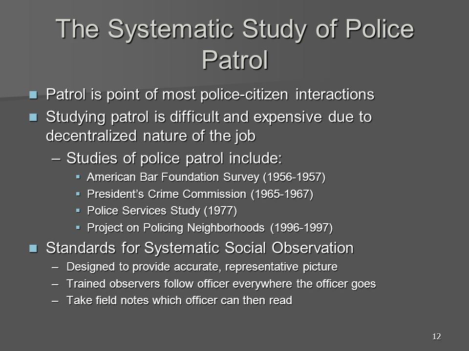 12 The Systematic Study of Police Patrol Patrol is point of most police-citizen interactions Patrol is point of most police-citizen interactions Studying patrol is difficult and expensive due to decentralized nature of the job Studying patrol is difficult and expensive due to decentralized nature of the job –Studies of police patrol include: American Bar Foundation Survey (1956-1957) American Bar Foundation Survey (1956-1957) Presidents Crime Commission (1965-1967) Presidents Crime Commission (1965-1967) Police Services Study (1977) Police Services Study (1977) Project on Policing Neighborhoods (1996-1997) Project on Policing Neighborhoods (1996-1997) Standards for Systematic Social Observation Standards for Systematic Social Observation –Designed to provide accurate, representative picture –Trained observers follow officer everywhere the officer goes –Take field notes which officer can then read