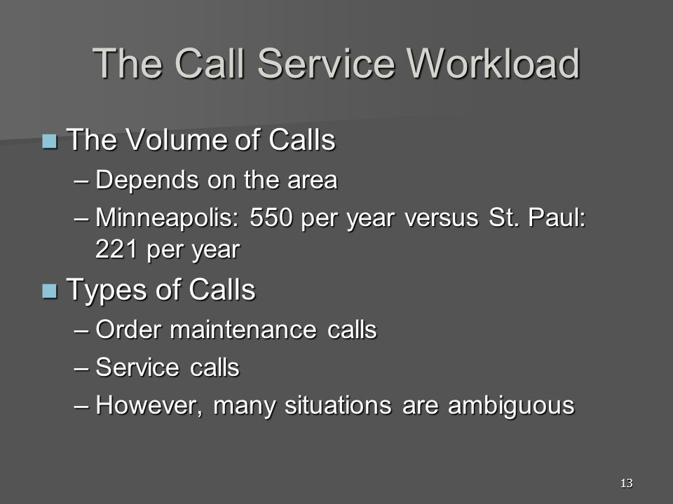 13 The Call Service Workload The Volume of Calls The Volume of Calls –Depends on the area –Minneapolis: 550 per year versus St. Paul: 221 per year Typ