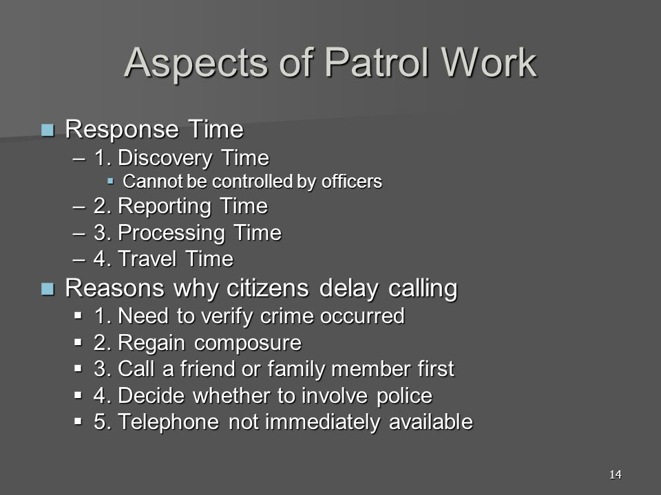 14 Aspects of Patrol Work Response Time Response Time –1. Discovery Time Cannot be controlled by officers Cannot be controlled by officers –2. Reporti