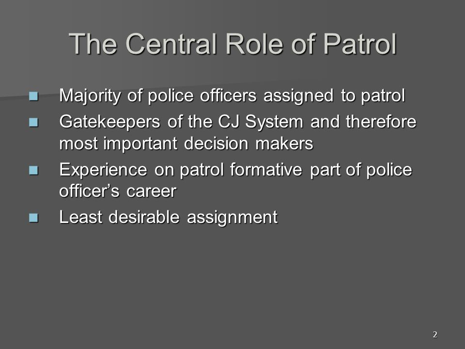 2 The Central Role of Patrol Majority of police officers assigned to patrol Majority of police officers assigned to patrol Gatekeepers of the CJ Syste