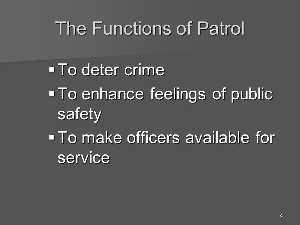 3 The Functions of Patrol To deter crime To deter crime To enhance feelings of public safety To enhance feelings of public safety To make officers ava