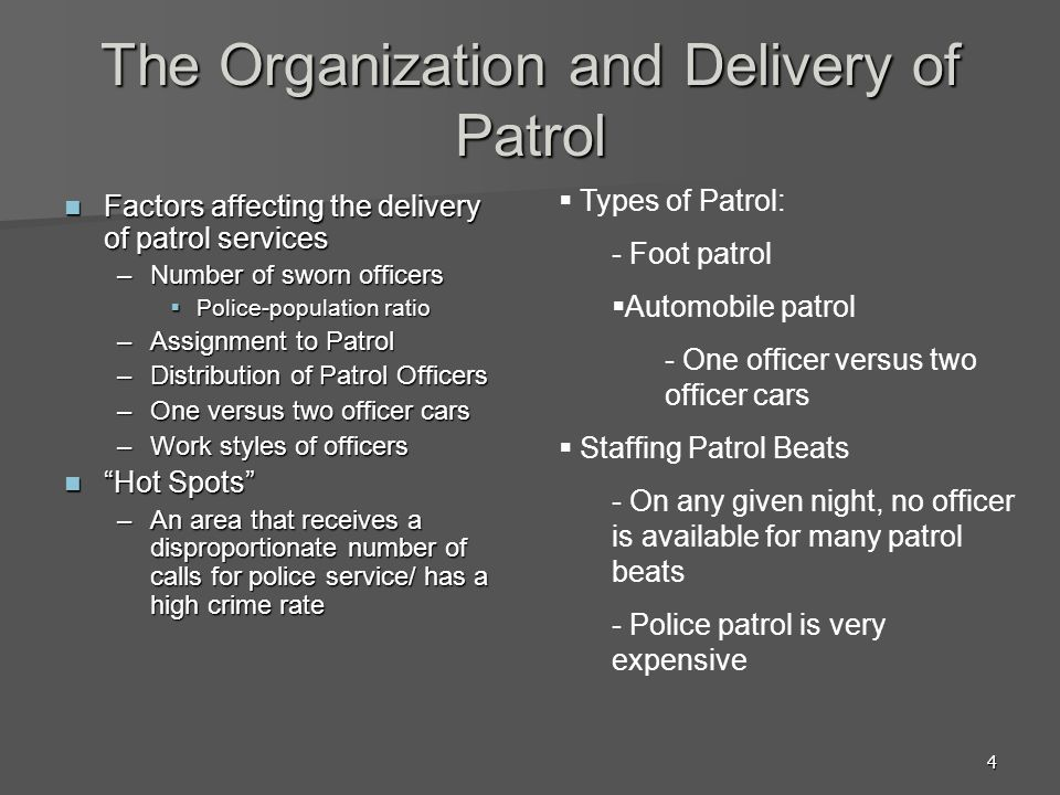 4 The Organization and Delivery of Patrol Factors affecting the delivery of patrol services Factors affecting the delivery of patrol services –Number of sworn officers Police-population ratio Police-population ratio –Assignment to Patrol –Distribution of Patrol Officers –One versus two officer cars –Work styles of officers Hot Spots Hot Spots –An area that receives a disproportionate number of calls for police service/ has a high crime rate Types of Patrol: - Foot patrol Automobile patrol - One officer versus two officer cars Staffing Patrol Beats - On any given night, no officer is available for many patrol beats - Police patrol is very expensive