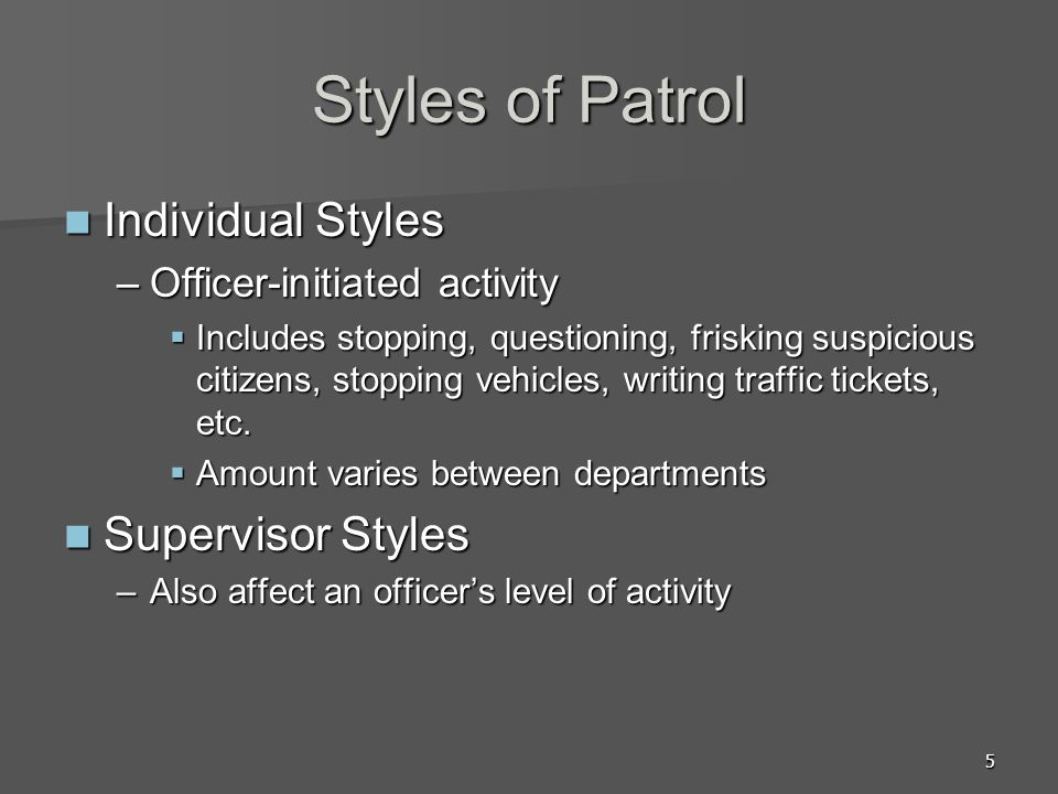 5 Styles of Patrol Individual Styles Individual Styles –Officer-initiated activity Includes stopping, questioning, frisking suspicious citizens, stopping vehicles, writing traffic tickets, etc.