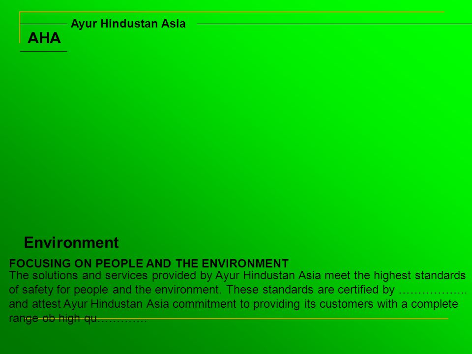 AHA Ayur Hindustan Asia Environment FOCUSING ON PEOPLE AND THE ENVIRONMENT The solutions and services provided by Ayur Hindustan Asia meet the highest