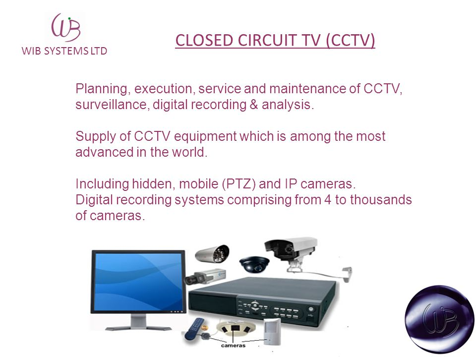 WIB SYSTEMS LTD CLOSED CIRCUIT TV (CCTV) Planning, execution, service and maintenance of CCTV, surveillance, digital recording & analysis. Supply of C
