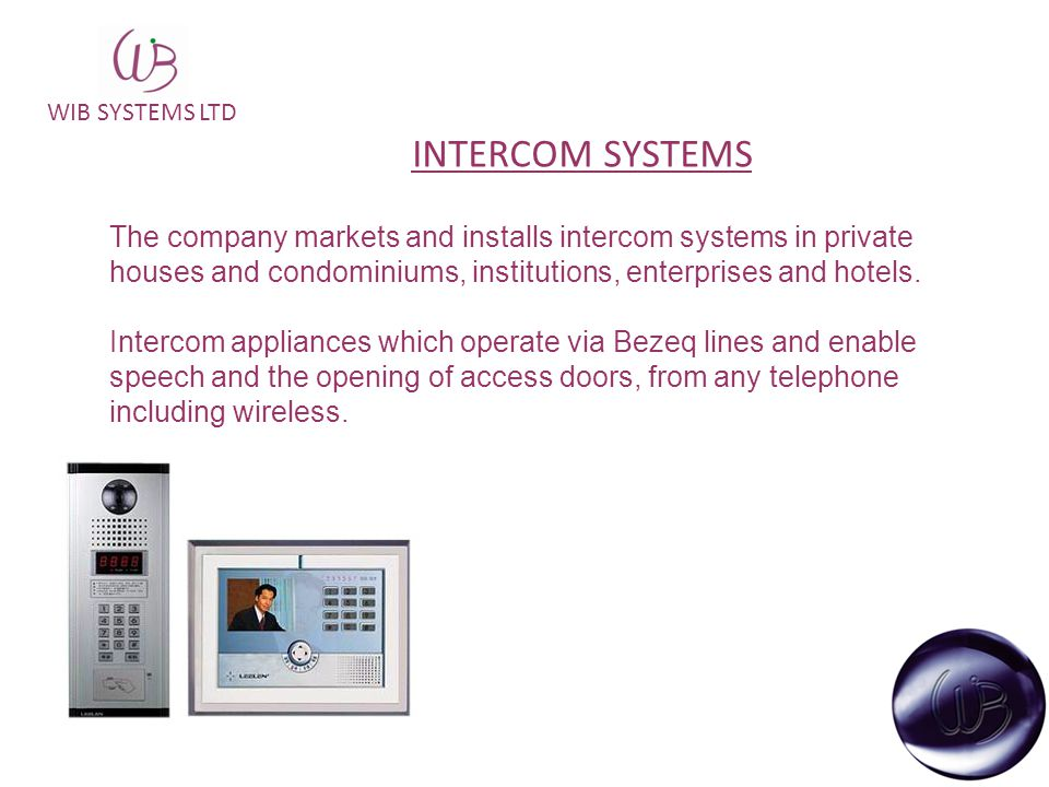 WIB SYSTEMS LTD INTERCOM SYSTEMS The company markets and installs intercom systems in private houses and condominiums, institutions, enterprises and hotels.