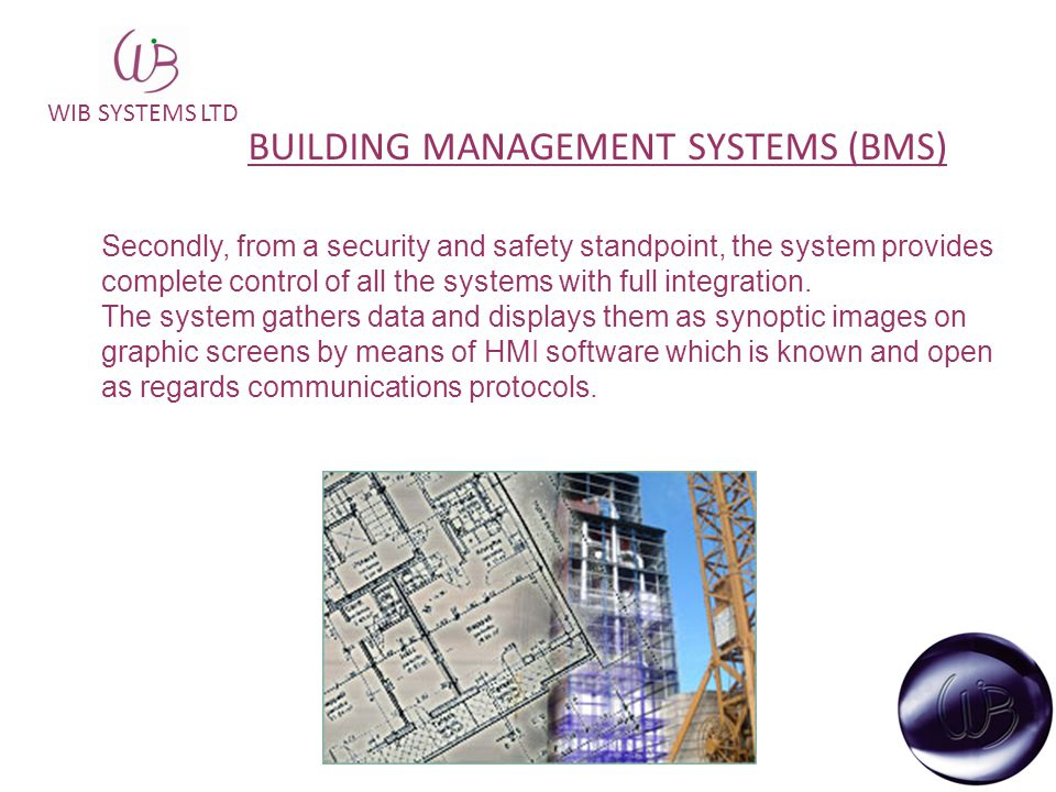 WIB SYSTEMS LTD BUILDING MANAGEMENT SYSTEMS (BMS) Secondly, from a security and safety standpoint, the system provides complete control of all the systems with full integration.