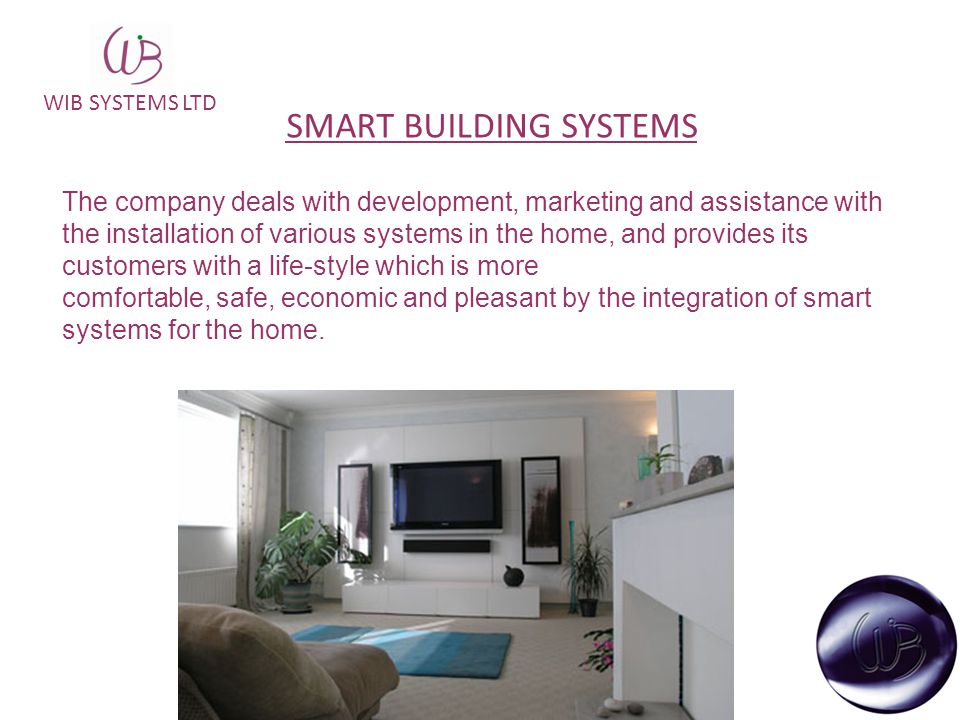 WIB SYSTEMS LTD SMART BUILDING SYSTEMS The company deals with development, marketing and assistance with the installation of various systems in the home, and provides its customers with a life-style which is more comfortable, safe, economic and pleasant by the integration of smart systems for the home.