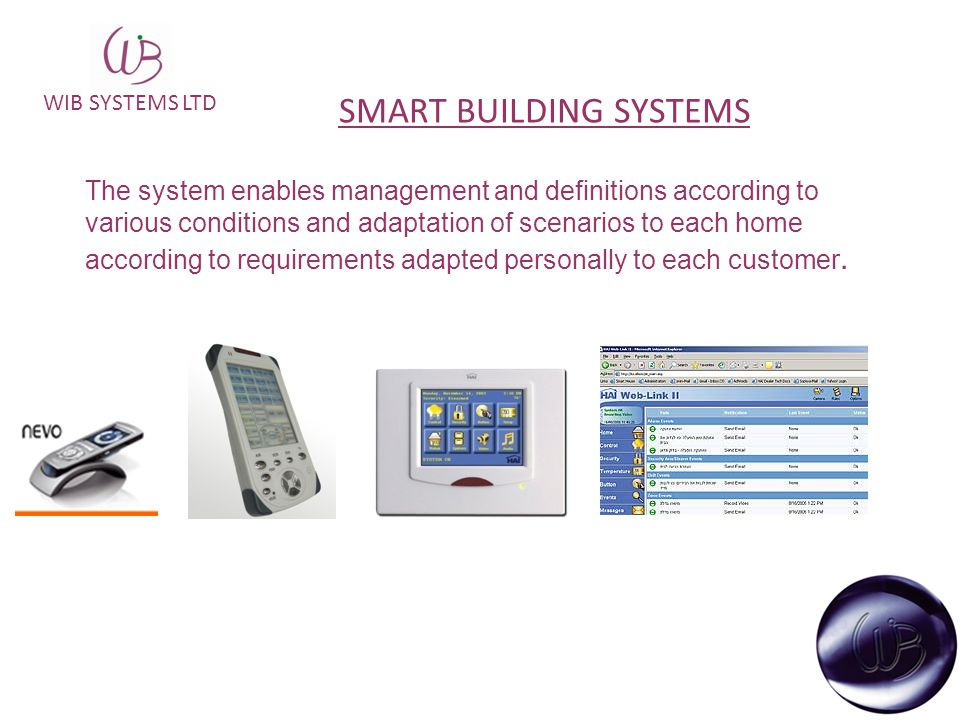 WIB SYSTEMS LTD The system enables management and definitions according to various conditions and adaptation of scenarios to each home according to requirements adapted personally to each customer.