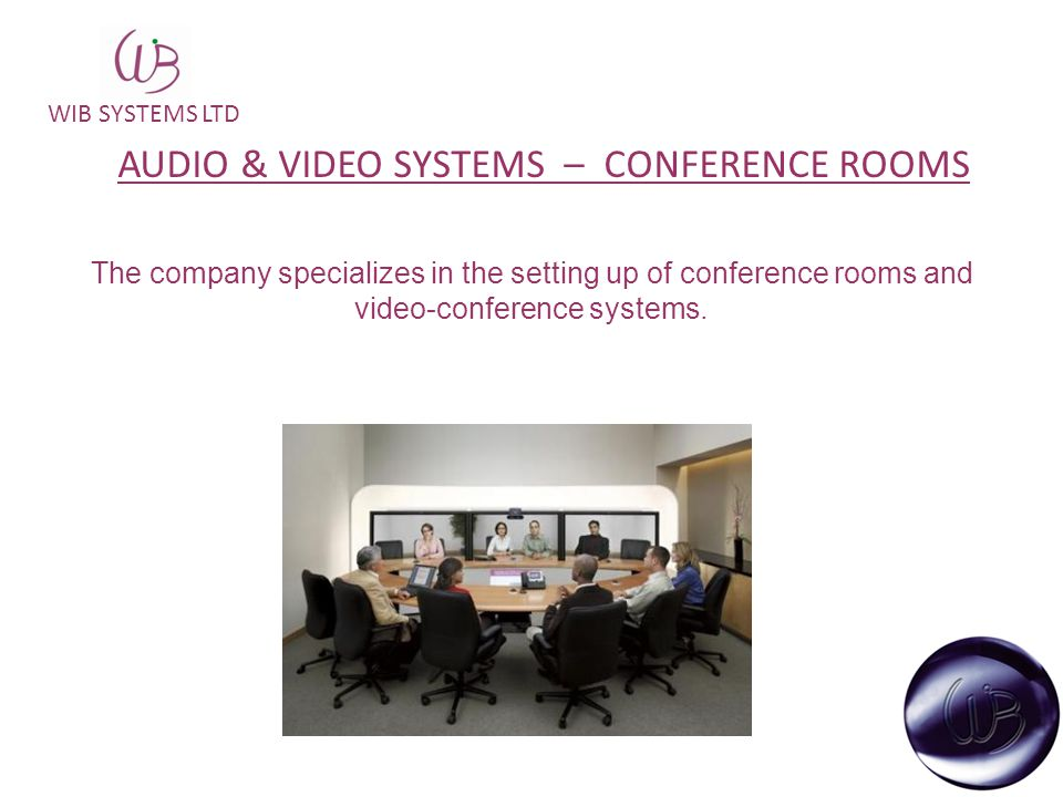 WIB SYSTEMS LTD The company specializes in the setting up of conference rooms and video-conference systems. AUDIO & VIDEO SYSTEMS – CONFERENCE ROOMS