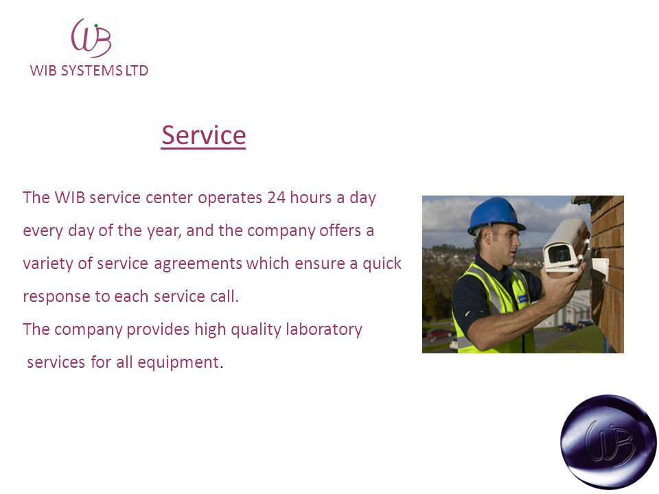 WIB SYSTEMS LTD Service The WIB service center operates 24 hours a day every day of the year, and the company offers a variety of service agreements which ensure a quick response to each service call.