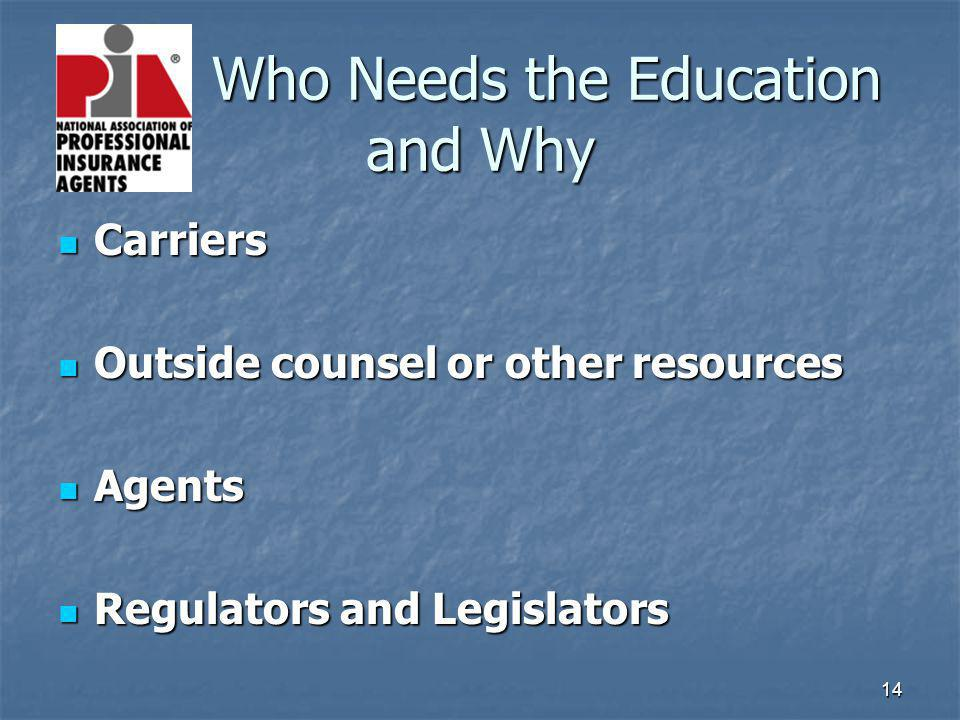 14 Who Needs the Education and Why Who Needs the Education and Why Carriers Carriers Outside counsel or other resources Outside counsel or other resources Agents Agents Regulators and Legislators Regulators and Legislators
