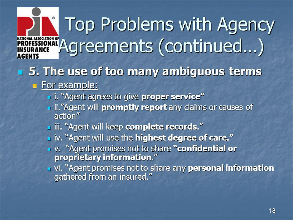 18 Top Problems with Agency Agreements (continued…) Top Problems with Agency Agreements (continued…) 5. The use of too many ambiguous terms 5. The use