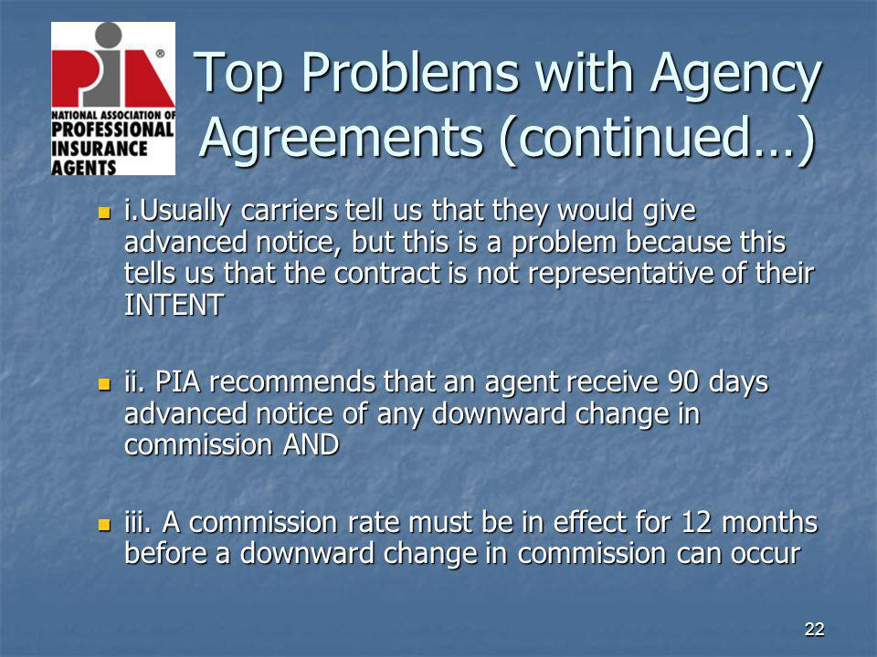 22 Top Problems with Agency Agreements (continued…) Top Problems with Agency Agreements (continued…) i.Usually carriers tell us that they would give advanced notice, but this is a problem because this tells us that the contract is not representative of their INTENT i.Usually carriers tell us that they would give advanced notice, but this is a problem because this tells us that the contract is not representative of their INTENT ii.