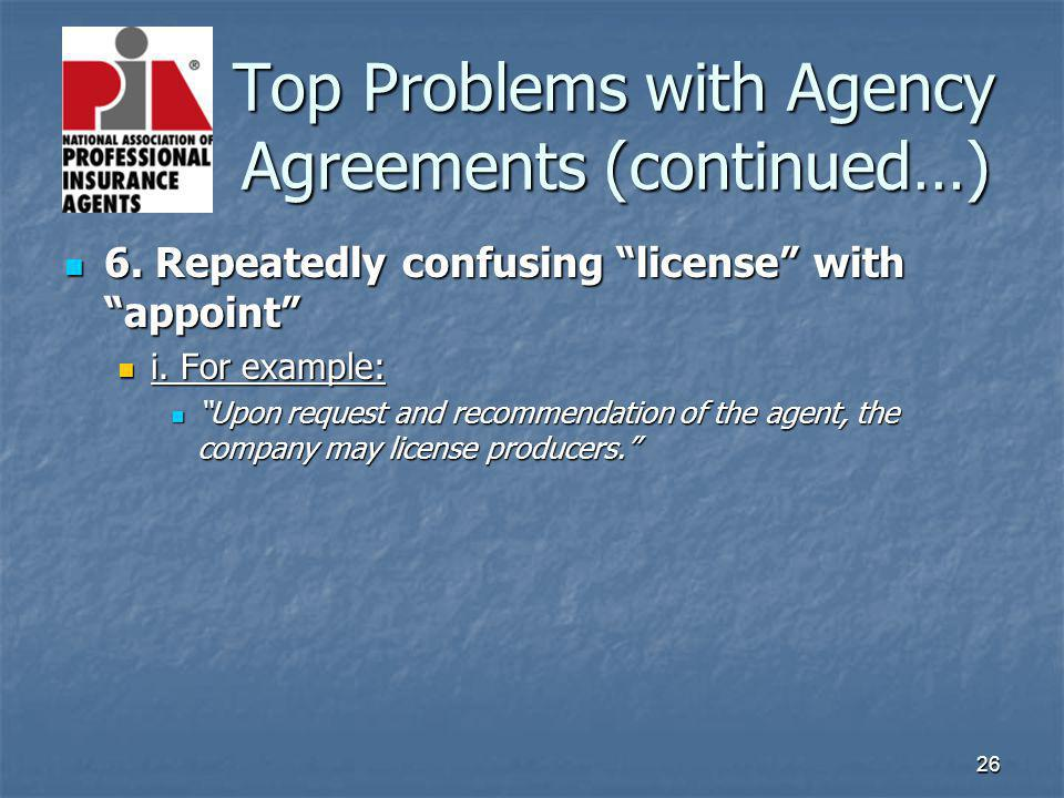 26 Top Problems with Agency Agreements (continued…) Top Problems with Agency Agreements (continued…) 6. Repeatedly confusing license with appoint 6. R
