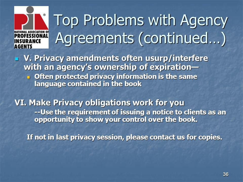 36 Top Problems with Agency Agreements (continued…) Top Problems with Agency Agreements (continued…) V. Privacy amendments often usurp/interfere with